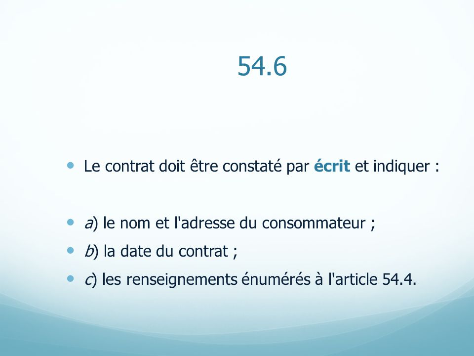 54.6 Le contrat doit être constaté par écrit et indiquer : a) le nom et l adresse du consommateur ; b) la date du contrat ; c) les renseignements énumérés à l article 54.4.