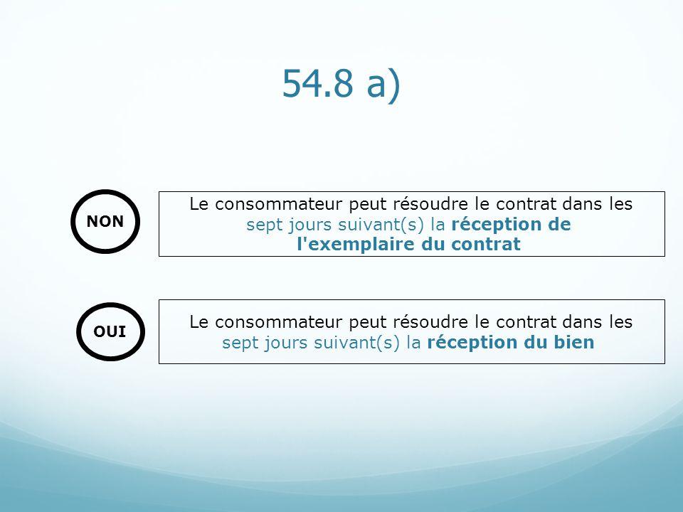 54.8 a) Le consommateur peut résoudre le contrat dans les sept jours suivant(s) la réception du bien Le consommateur peut résoudre le contrat dans les sept jours suivant(s) la réception de l exemplaire du contrat NON OUI