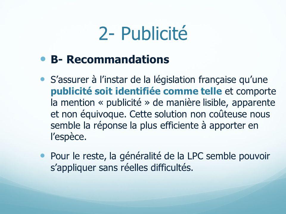 2- Publicité B- Recommandations Sassurer à linstar de la législation française quune publicité soit identifiée comme telle et comporte la mention « publicité » de manière lisible, apparente et non équivoque.