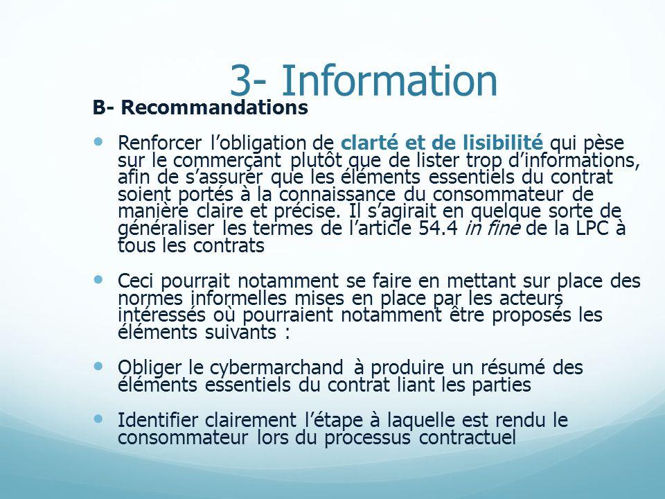 3- Information B- Recommandations Renforcer lobligation de clarté et de lisibilité qui pèse sur le commerçant plutôt que de lister trop dinformations, afin de sassurer que les éléments essentiels du contrat soient portés à la connaissance du consommateur de manière claire et précise.