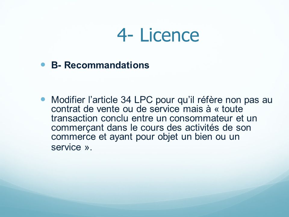 4- Licence B- Recommandations Modifier larticle 34 LPC pour quil réfère non pas au contrat de vente ou de service mais à « toute transaction conclu entre un consommateur et un commerçant dans le cours des activités de son commerce et ayant pour objet un bien ou un service ».