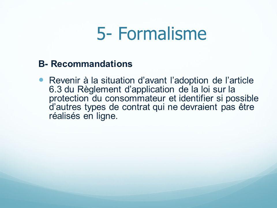 5- Formalisme B- Recommandations Revenir à la situation davant ladoption de larticle 6.3 du Règlement dapplication de la loi sur la protection du consommateur et identifier si possible dautres types de contrat qui ne devraient pas être réalisés en ligne.