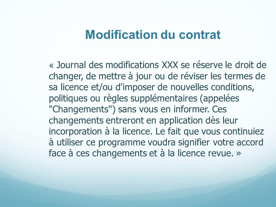 Modification du contrat « Journal des modifications XXX se réserve le droit de changer, de mettre à jour ou de réviser les termes de sa licence et/ou d imposer de nouvelles conditions, politiques ou règles supplémentaires (appelées Changements ) sans vous en informer.