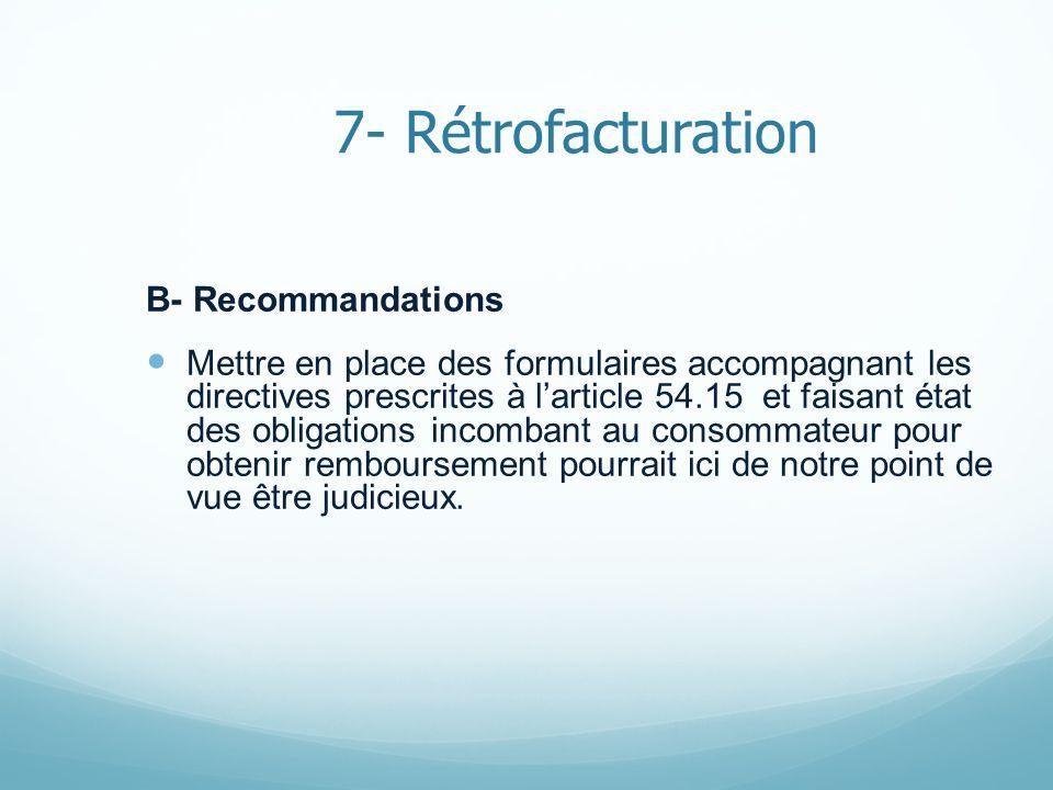 7- Rétrofacturation B- Recommandations Mettre en place des formulaires accompagnant les directives prescrites à larticle 54.15 et faisant état des obligations incombant au consommateur pour obtenir remboursement pourrait ici de notre point de vue être judicieux.