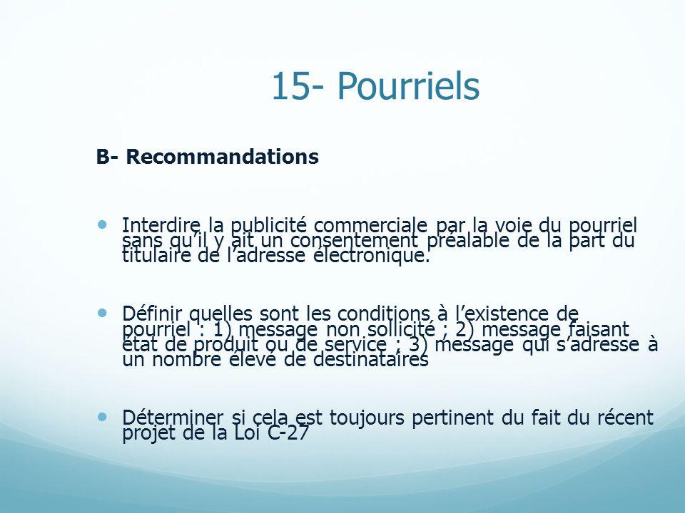 15- Pourriels B- Recommandations Interdire la publicité commerciale par la voie du pourriel sans quil y ait un consentement préalable de la part du titulaire de ladresse électronique.