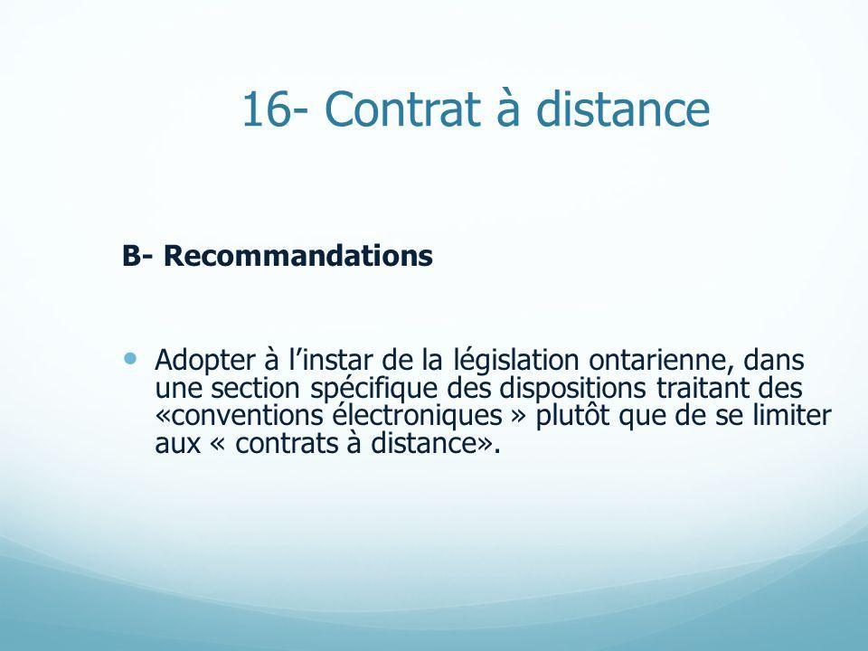16- Contrat à distance B- Recommandations Adopter à linstar de la législation ontarienne, dans une section spécifique des dispositions traitant des «conventions électroniques » plutôt que de se limiter aux « contrats à distance».