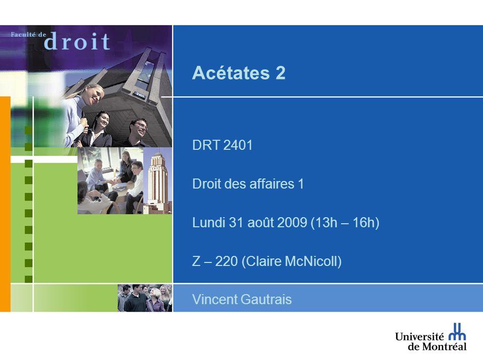 Acétates 2 DRT 2401 Droit des affaires 1 Lundi 31 août 2009 (13h – 16h) Z – 220 (Claire McNicoll) Vincent Gautrais