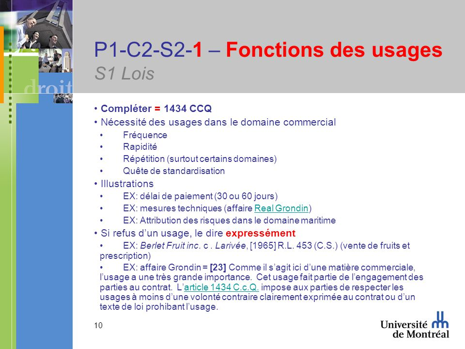 10 P1-C2-S2-1 – Fonctions des usages S1 Lois Compléter = 1434 CCQ Nécessité des usages dans le domaine commercial Fréquence Rapidité Répétition (surtout certains domaines) Quête de standardisation Illustrations EX: délai de paiement (30 ou 60 jours) EX: mesures techniques (affaire Real Grondin)Real Grondin EX: Attribution des risques dans le domaine maritime Si refus dun usage, le dire expressément EX: Berlet Fruit inc.