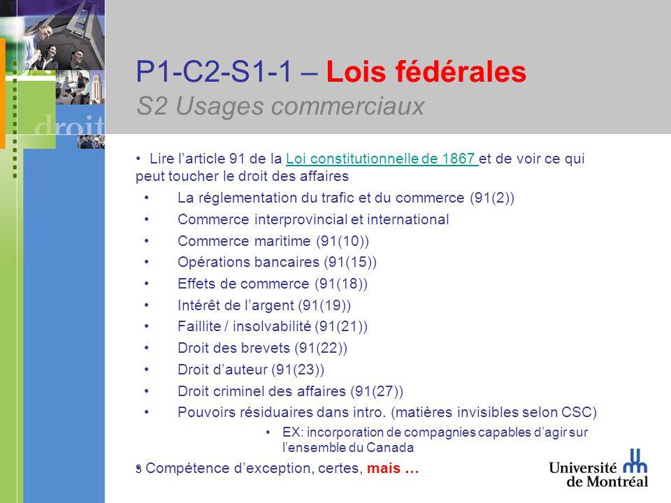3 P1-C2-S1-1 – Lois fédérales S2 Usages commerciaux Lire larticle 91 de la Loi constitutionnelle de 1867 et de voir ce qui peut toucher le droit des affairesLoi constitutionnelle de 1867 La réglementation du trafic et du commerce (91(2)) Commerce interprovincial et international Commerce maritime (91(10)) Opérations bancaires (91(15)) Effets de commerce (91(18)) Intérêt de largent (91(19)) Faillite / insolvabilité (91(21)) Droit des brevets (91(22)) Droit dauteur (91(23)) Droit criminel des affaires (91(27)) Pouvoirs résiduaires dans intro.