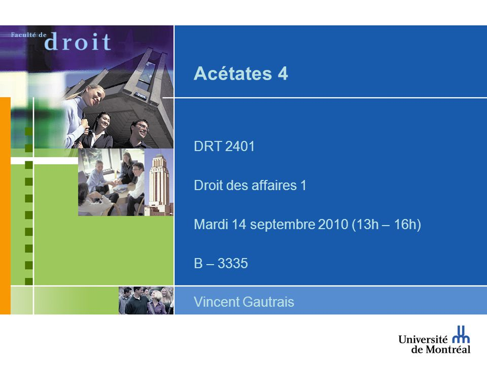 Acétates 4 DRT 2401 Droit des affaires 1 Mardi 14 septembre 2010 (13h – 16h) B – 3335 Vincent Gautrais
