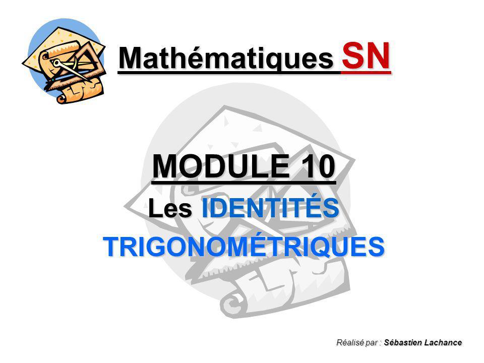 Mathématiques SN MODULE 10 Les IDENTITÉS TRIGONOMÉTRIQUES Réalisé par : Sébastien Lachance