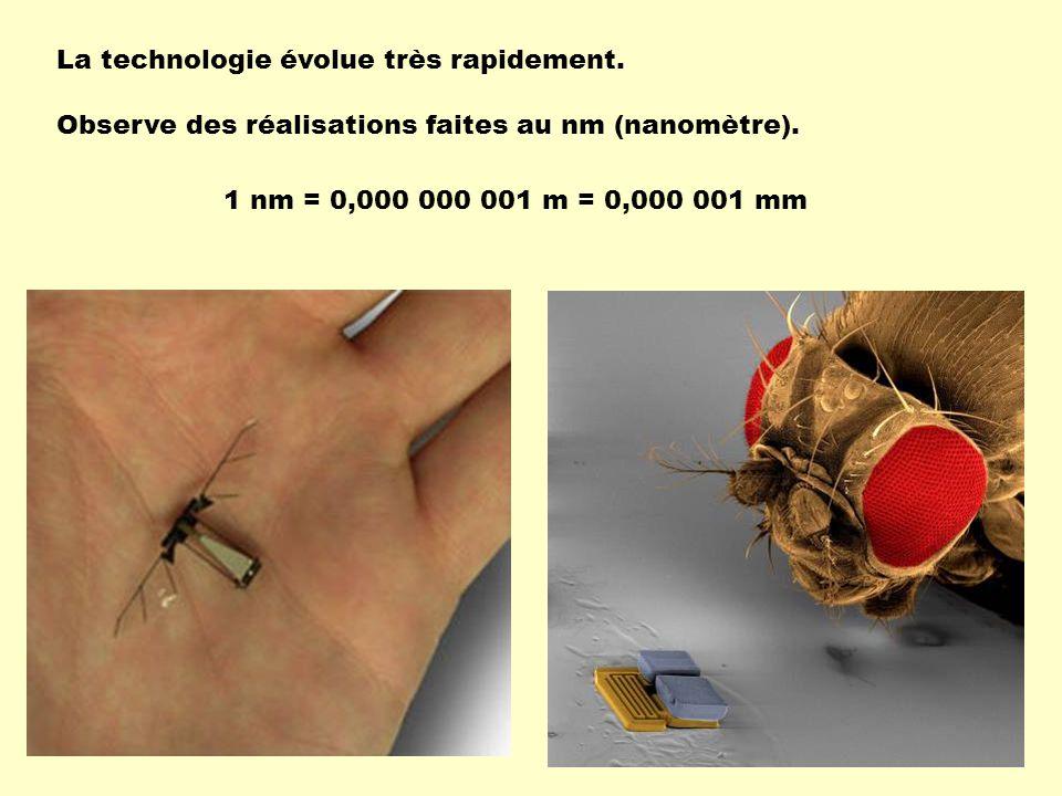 La technologie évolue très rapidement. Observe des réalisations faites au nm (nanomètre). 1 nm = 0,000 000 001 m = 0,000 001 mm