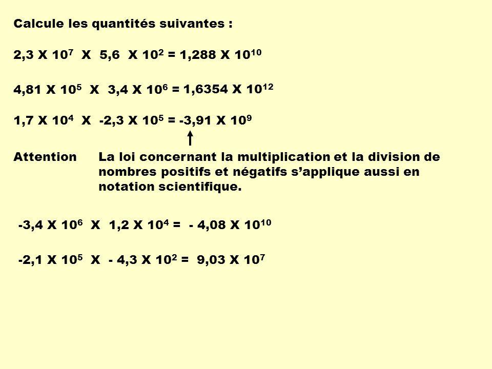 Calcule les quantités suivantes : 2,3 X 10 7 X 5,6 X 10 2 =1,288 X 10 10 1,7 X 10 4 X -2,3 X 10 5 =-3,91 X 10 9 4,81 X 10 5 X 3,4 X 10 6 = 1,6354 X 10