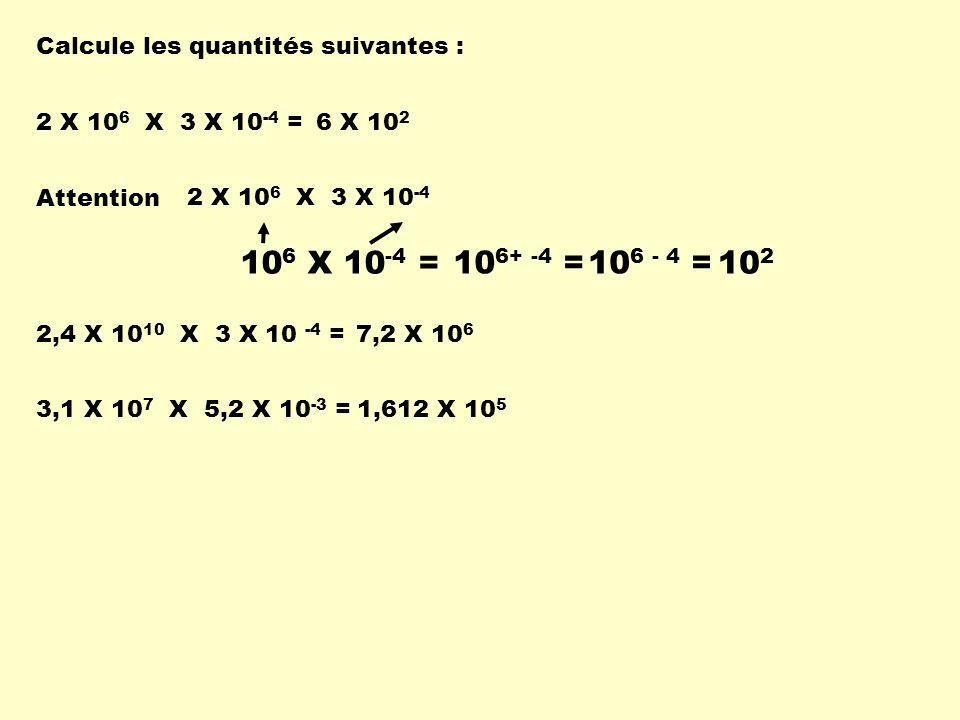 Calcule les quantités suivantes : 2 X 10 6 X 3 X 10 -4 = 6 X 10 2 Attention 2 X 10 6 X 3 X 10 -4 10 6 X 10 -4 = 10 6+ -4 =10 6 - 4 = 10 2 3,1 X 10 7 X
