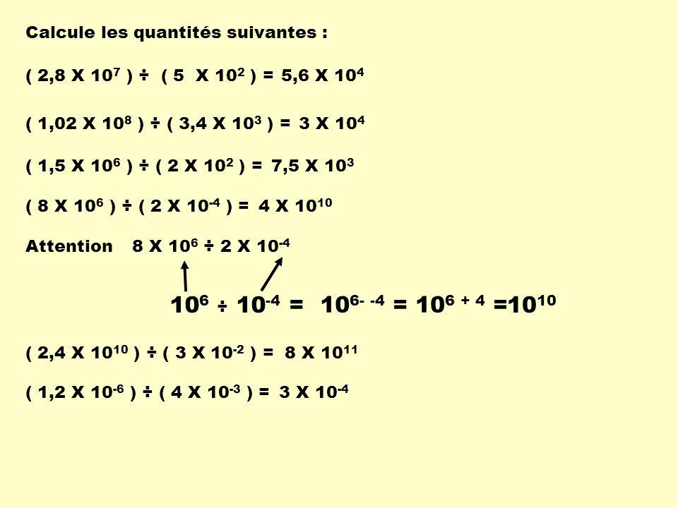Calcule les quantités suivantes : ( 2,8 X 10 7 ) ÷ ( 5 X 10 2 ) =5,6 X 10 4 ( 1,5 X 10 6 ) ÷ ( 2 X 10 2 ) =7,5 X 10 3 ( 1,02 X 10 8 ) ÷ ( 3,4 X 10 3 )