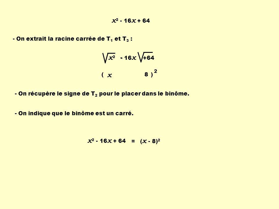 x 2 - 16 x + 64 - On extrait la racine carrée de T 1 et T 3 : - On récupère le signe de T 2 pour le placer dans le binôme. - On indique que le binôme