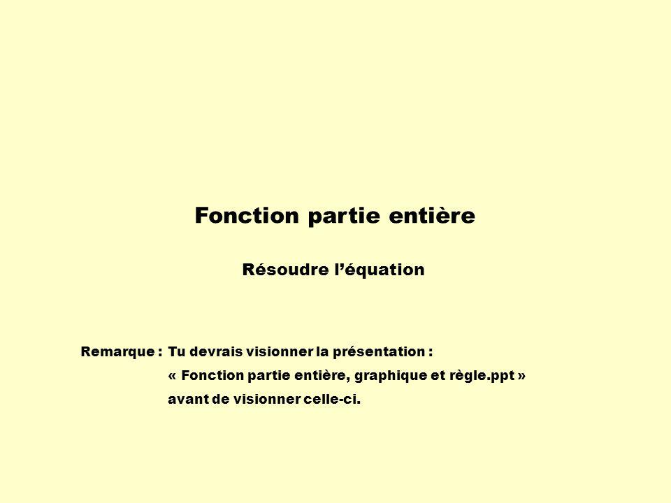 Fonction partie entière Résoudre léquation Remarque :Tu devrais visionner la présentation : « Fonction partie entière, graphique et règle.ppt » avant
