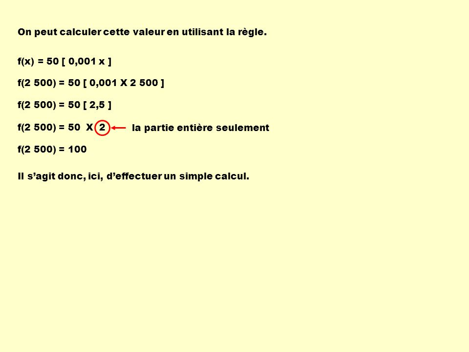 On peut calculer cette valeur en utilisant la règle. f(x) = 50 [ 0,001 x ] f(2 500) = 50 [ 0,001 X 2 500 ] f(2 500) = 50 [ 2,5 ] f(2 500) = 50 X 2 f(2