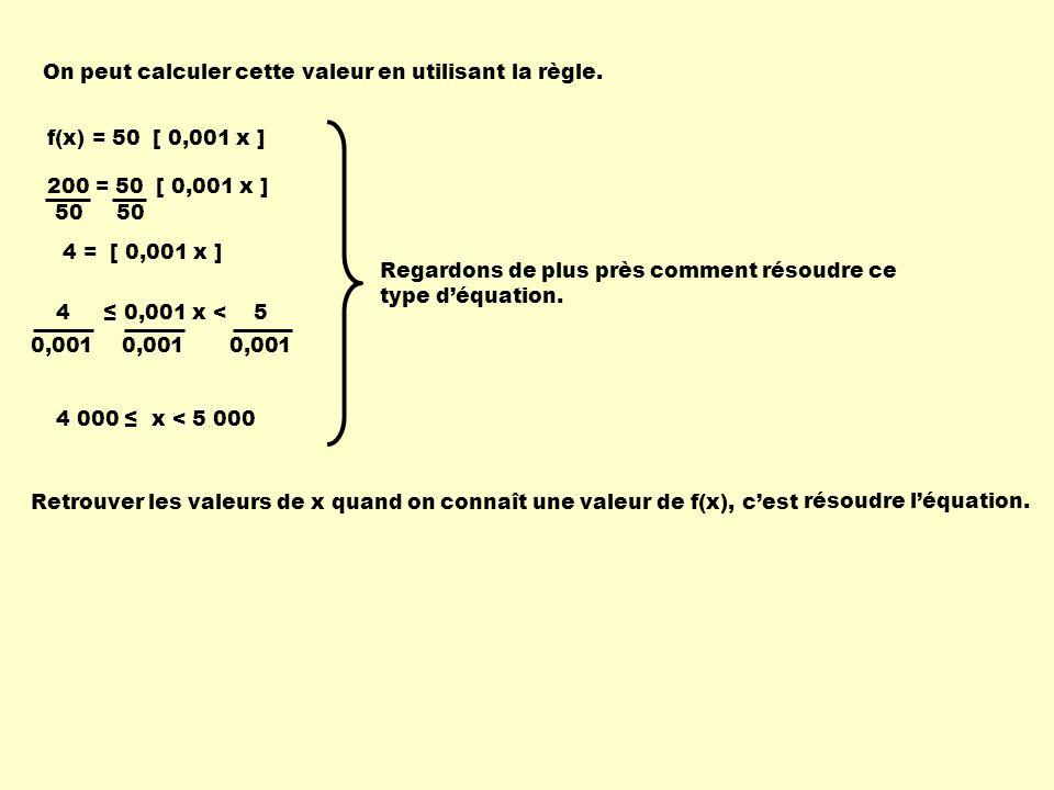 On peut calculer cette valeur en utilisant la règle. f(x) = 50 [ 0,001 x ] 200 = 50 [ 0,001 x ] Retrouver les valeurs de x quand on connaît une valeur