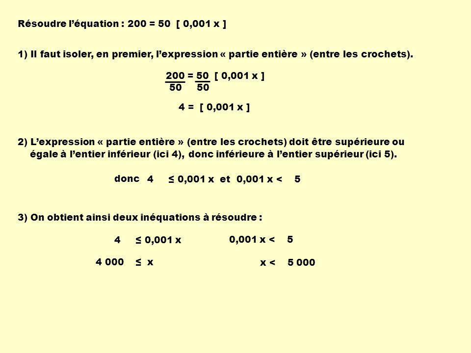 Résoudre léquation : 200 = 50 [ 0,001 x ] 50 4 = [ 0,001 x ] 1) Il faut isoler, en premier, lexpression « partie entière » (entre les crochets). 2) Le