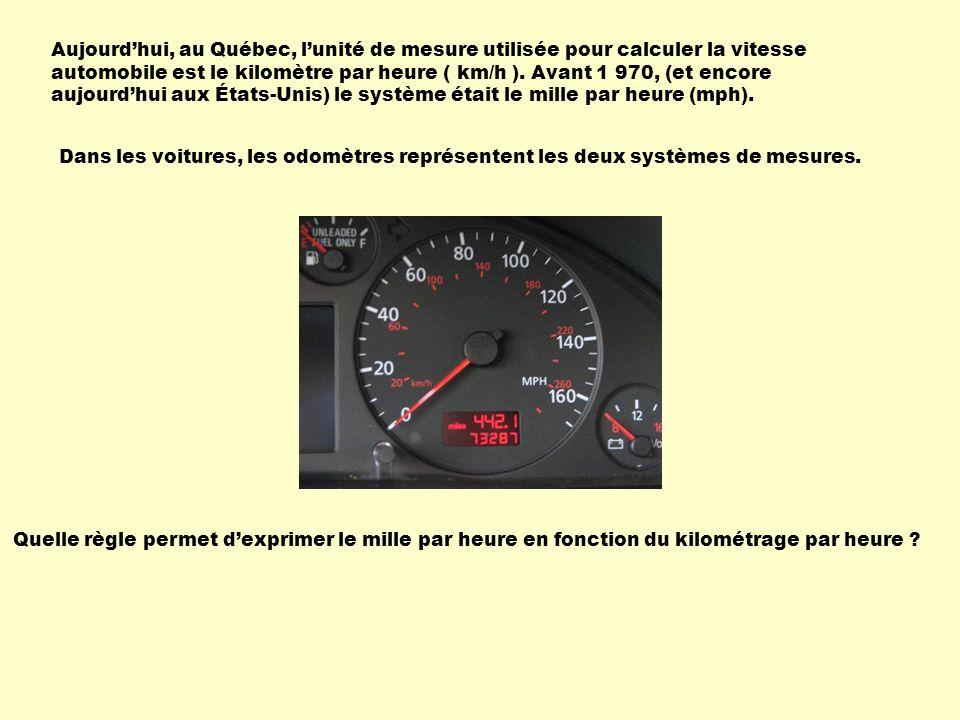 Aujourdhui, au Québec, lunité de mesure utilisée pour calculer la vitesse automobile est le kilomètre par heure ( km/h ). Avant 1 970, (et encore aujo
