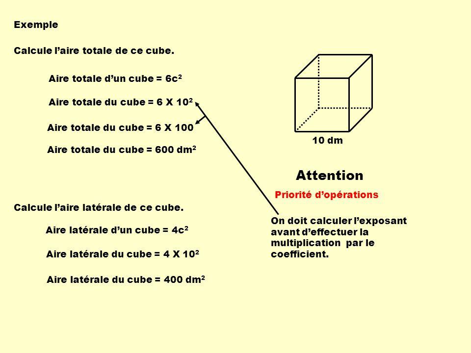 10 dm Exemple Calcule laire totale de ce cube. Aire totale dun cube = 6c 2 Aire totale du cube = 6 X 10 2 Aire totale du cube = 600 dm 2 Calcule laire