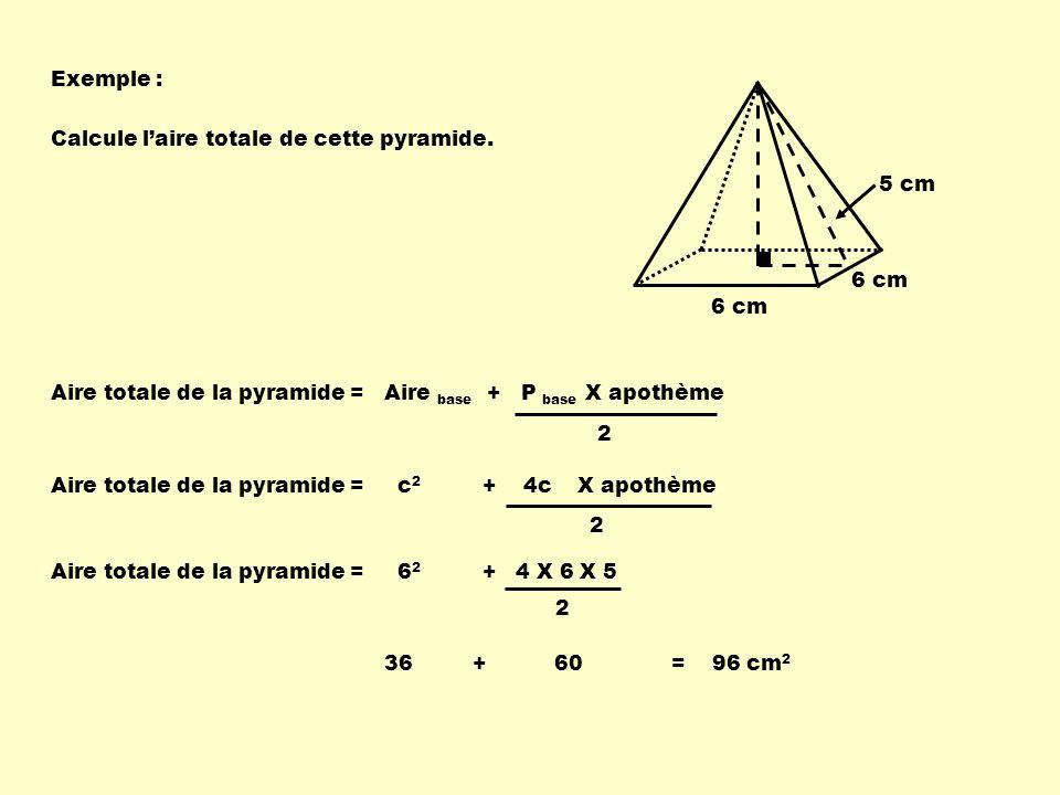 Exemple : 6 cm 5 cm 6 cm Aire totale de la pyramide = Aire base + P base X apothème 2 Aire totale de la pyramide = c 2 + 4c X apothème 2 Aire totale de la pyramide = 6 2 + 4 X 6 X 5 2 36 + 60 = 96 cm 2 Calcule laire totale de cette pyramide.