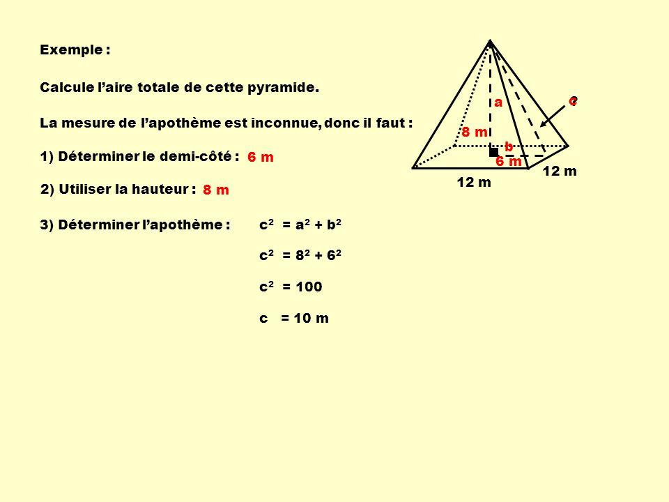 Exemple : 12 m ? 8 m Calcule laire totale de cette pyramide. La mesure de lapothème est inconnue, c 2 = a 2 + b 2 c 2 = 8 2 + 6 2 1) Déterminer le dem