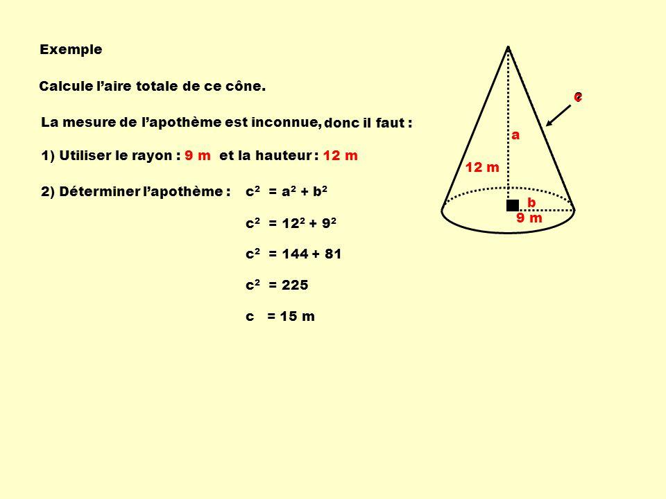 Exemple La mesure de lapothème est inconnue, c 2 = 12 2 + 9 2 c 2 = 144 + 81 1) Utiliser le rayon : 9 m 2) Déterminer lapothème : c 2 = 225 c = 15 m 9