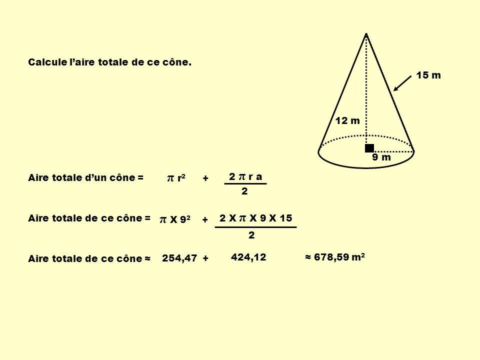 9 m 12 m 15 m Calcule laire totale de ce cône. Aire totale dun cône = π r 2 + 2 π r a 2 Aire totale de ce cône = π X 9 2 + 2 X π X 9 X 15 2 Aire total