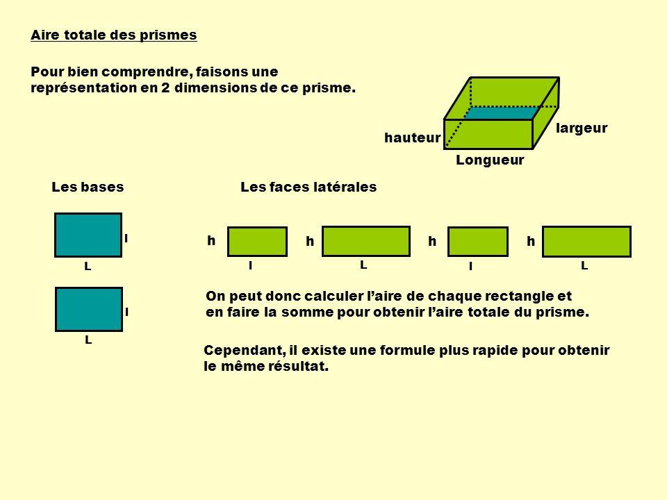 Aire totale des prismes Longueur largeur hauteur 1) Calculer laire des bases :- chaque base est un rectangle, donc A = L X l; - il y a 2 bases, donc laire des deux bases = 2 X L X l.