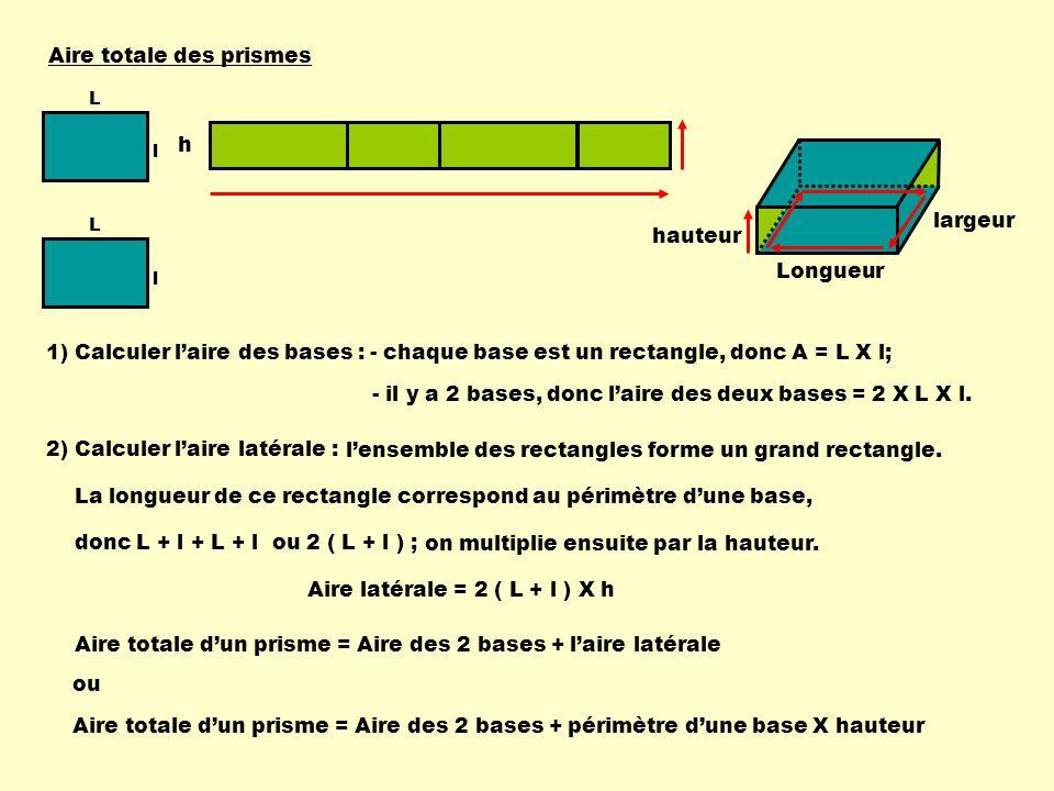 Aire totale des prismes Longueur largeur hauteur 1) Calculer laire des bases :- chaque base est un rectangle, donc A = L X l; - il y a 2 bases, donc l
