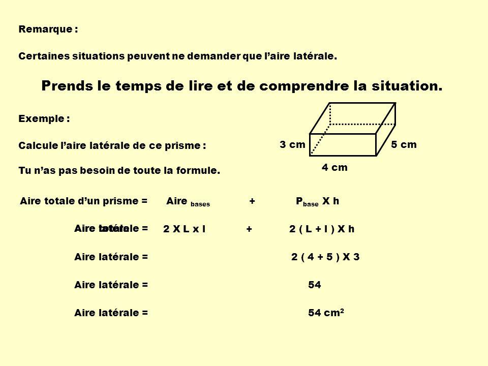 Remarque : Certaines situations peuvent ne demander que laire latérale. Prends le temps de lire et de comprendre la situation. Exemple : 4 cm 5 cm3 cm