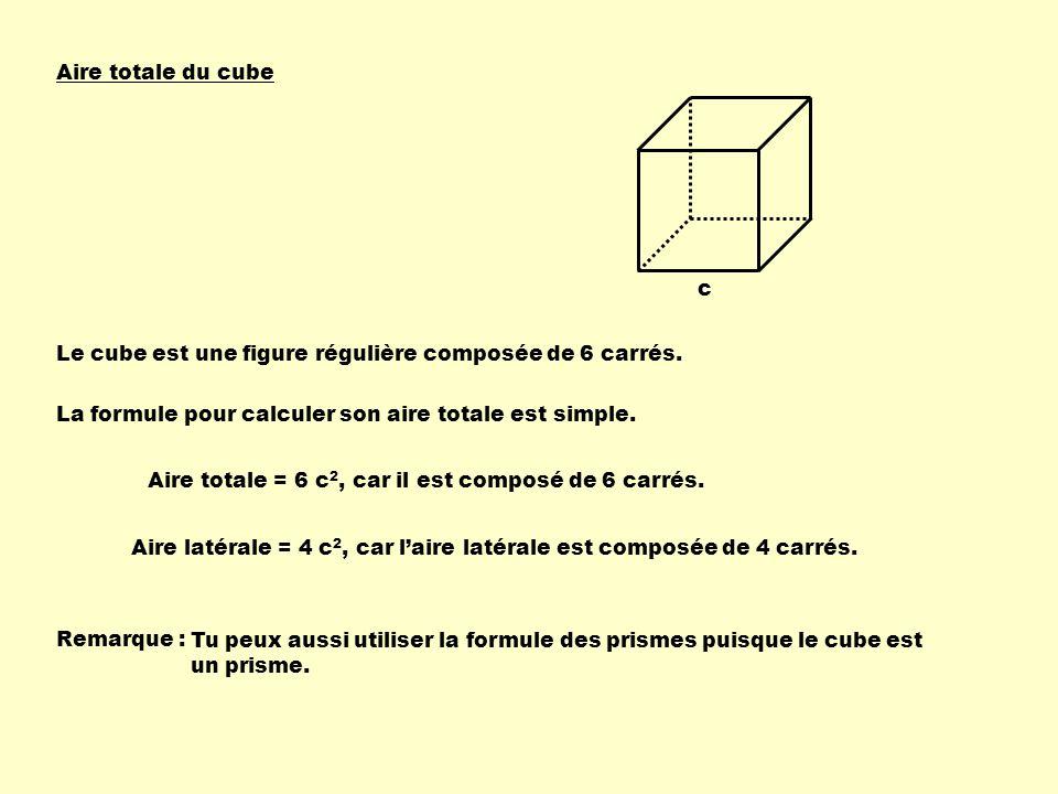 Aire totale du cube c Le cube est une figure régulière composée de 6 carrés. La formule pour calculer son aire totale est simple. Aire totale = 6 c 2,