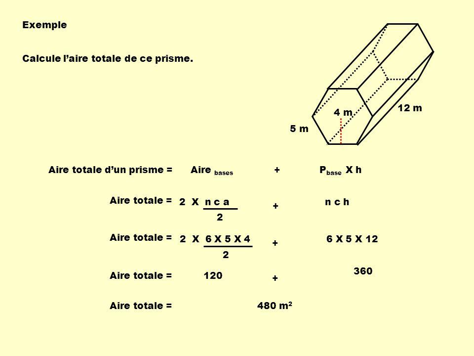 Exemple Calcule laire totale de ce prisme. Aire totale dun prisme = Aire bases + P base X h Aire totale = 2 X n c a 2 n c h + 5 m 4 m 12 m Aire totale