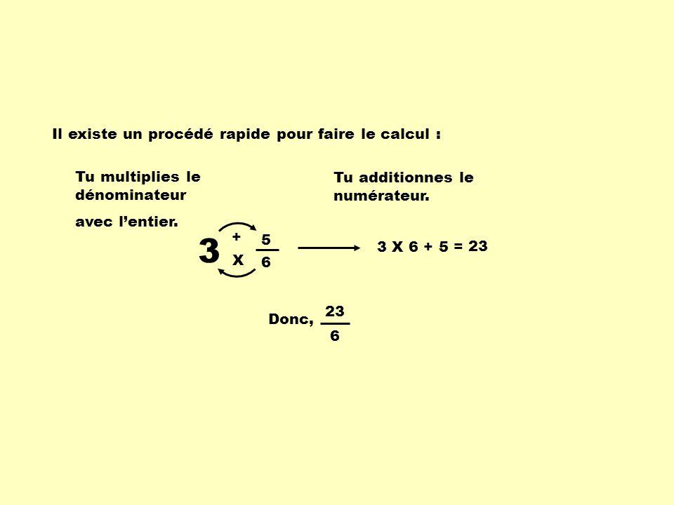 3 5 6 Il existe un procédé rapide pour faire le calcul : Tu multiplies le dénominateur avec lentier. Tu additionnes le numérateur. X + 3 X 6 + 5 = 23