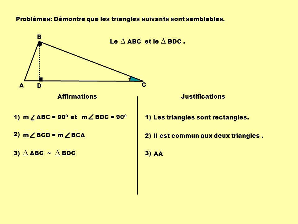 Problèmes: A B D C Le ABC et le BDC. Affirmations Justifications 1)m ABC = 90 0 Les triangles sont rectangles. 1) m BDC = 90 0 Il est commun aux deux