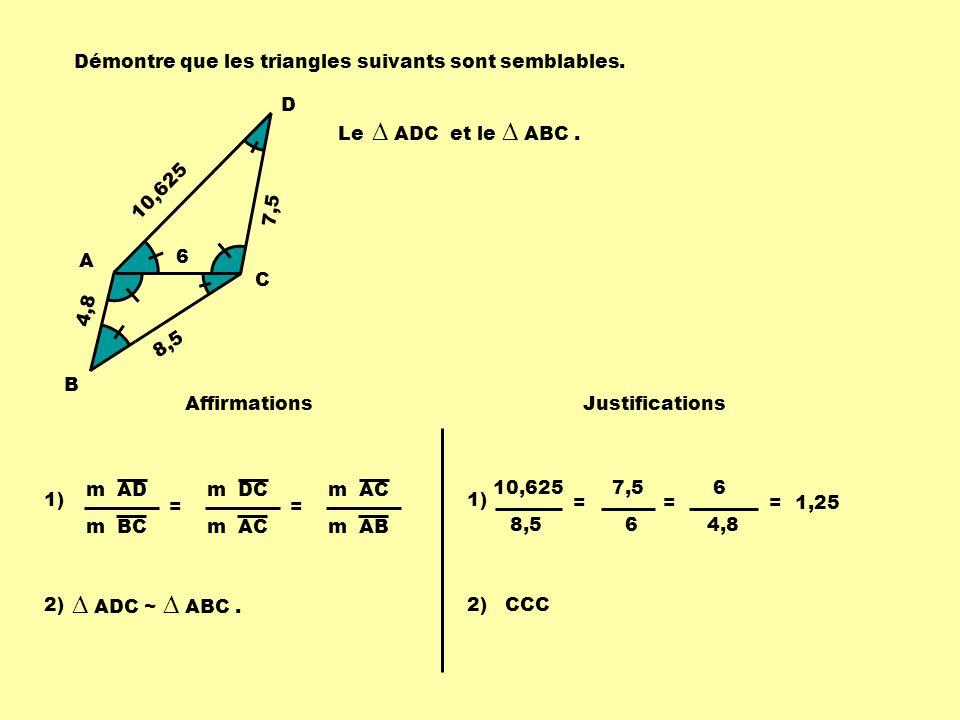 4,8 6 7,5 8,5 10,625 A B C D m AD m BC = m DC m AC = m AB 10,625 8,5 = 7,5 6 = 6 4,8 = 1,25 AffirmationsJustifications 1) Le ADC et le ABC. 2) ADC ~ A
