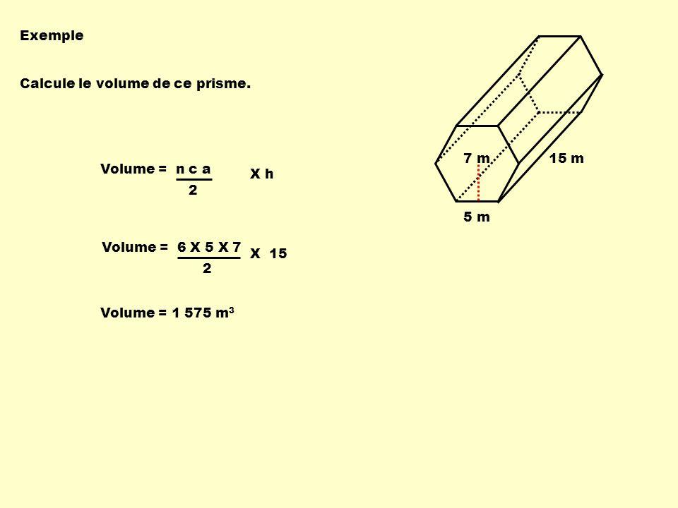 Volume = 6 X 5 X 7 22 Volume = n c a X 15 Exemple Calcule le volume de ce prisme.