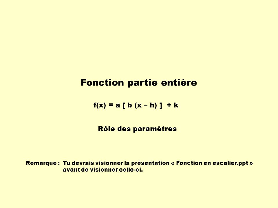 Fonction partie entière Rôle des paramètres f(x) = a [ b (x – h) ] + k Remarque :Tu devrais visionner la présentation « Fonction en escalier.ppt » avant de visionner celle-ci.