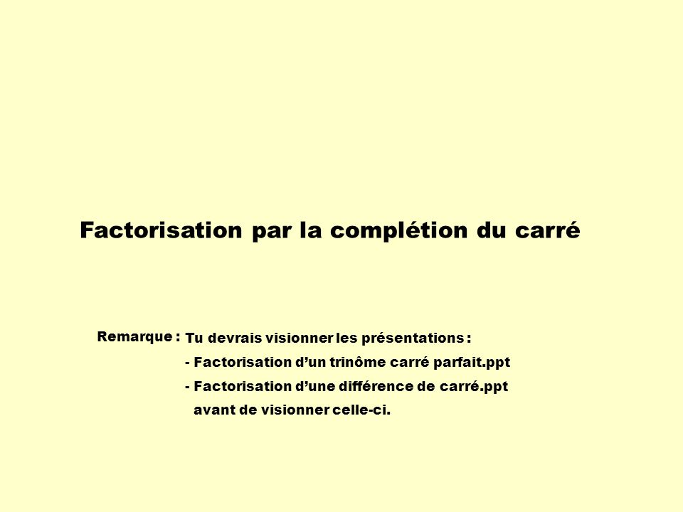 Factorisation par la complétion du carré Remarque : Tu devrais visionner les présentations : - Factorisation dun trinôme carré parfait.ppt - Factorisa