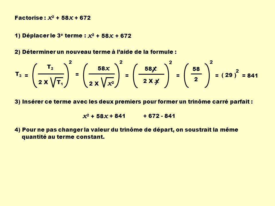Factorise : x 2 + 58 x + 672 x 2 + 58 x 1) Déplacer le 3 e terme : + 672 2) Déterminer un nouveau terme à laide de la formule : T2T2 2 X T 1 2 T 3 = 5