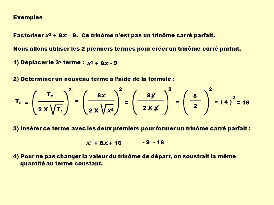 Exemples Factoriser x 2 + 8 x – 9. x 2 + 8 x 1) Déplacer le 3 e terme : - 9 2) Déterminer un nouveau terme à laide de la formule : T2T2 2 X T 1 2 T 3