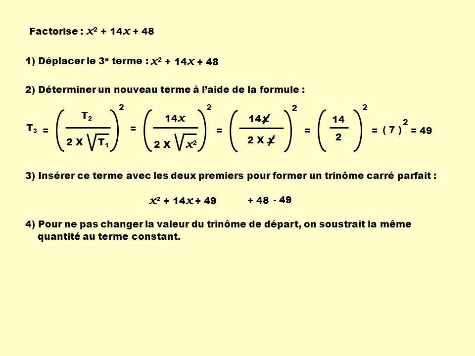 Factorise : x 2 + 14 x + 48 x 2 + 14 x 1) Déplacer le 3 e terme : + 48 2) Déterminer un nouveau terme à laide de la formule : T2T2 2 X T 1 2 T 3 = 14