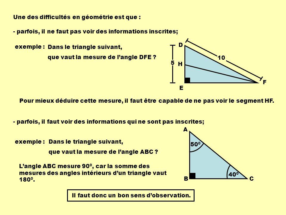 D E F H 10 5 Une des difficultés en géométrie est que : - parfois, il faut voir des informations qui ne sont pas inscrites; exemple :Dans le triangle