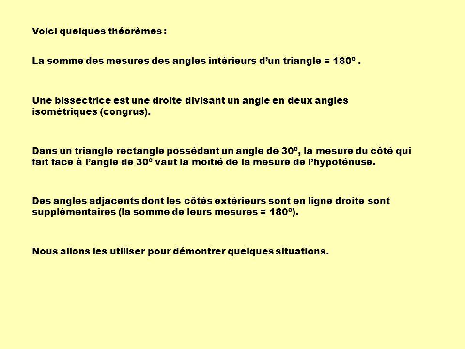 Voici quelques théorèmes : La somme des mesures des angles intérieurs dun triangle = 180 0. Une bissectrice est une droite divisant un angle en deux a