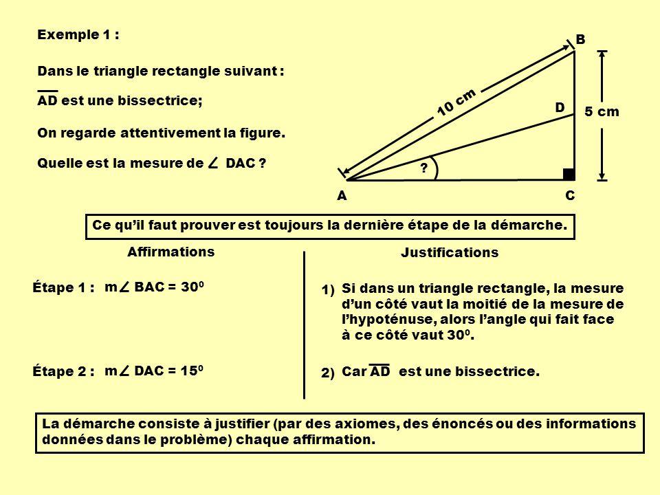 Exemple 1 : Ce quil faut prouver est toujours la dernière étape de la démarche. AC 10 cm 5 cm B D Affirmations Justifications Étape 1 : m BAC = 30 0 D