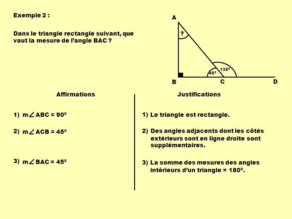 Exemple 2 : 135 0 A B CD Dans le triangle rectangle suivant, que vaut la mesure de langle BAC ? Affirmations Justifications 1) m ABC = 90 0 Le triangl