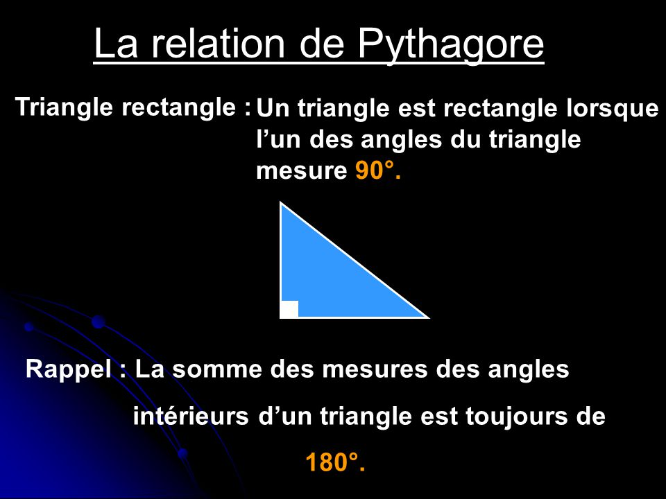 La relation de Pythagore Triangle rectangle : Un triangle est rectangle lorsque lun des angles du triangle mesure 90°. Rappel : La somme des mesures d