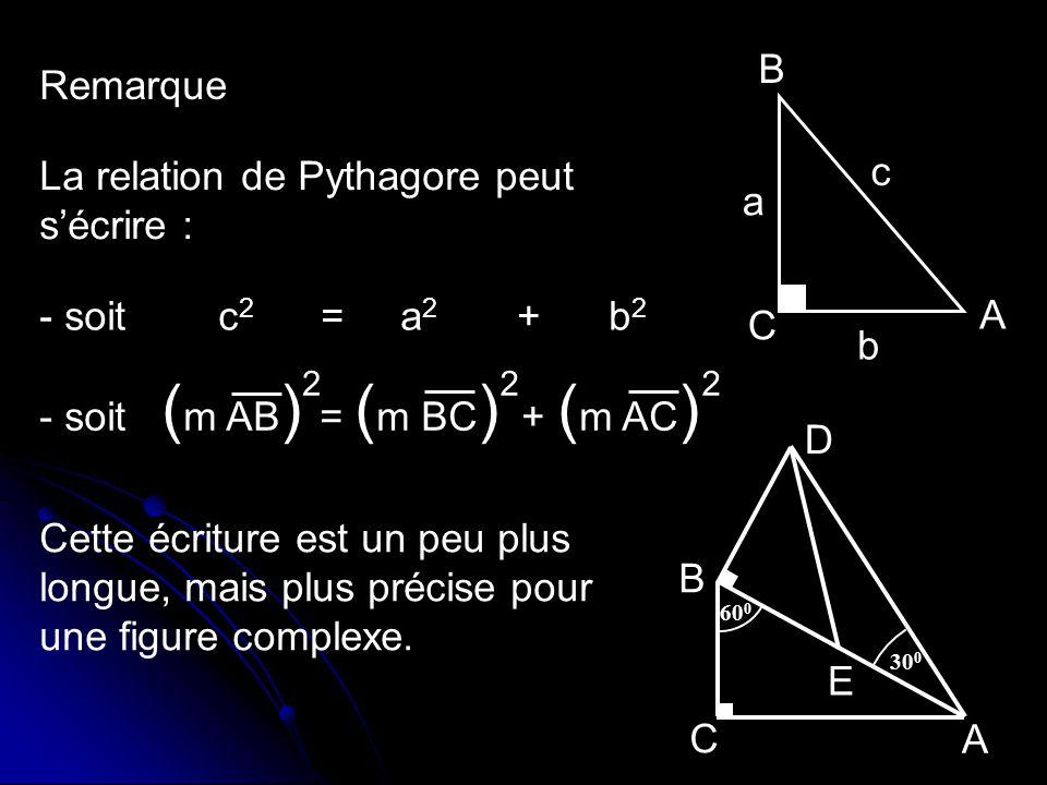 Remarque B A C b a c La relation de Pythagore peut sécrire : - soit c 2 = a 2 + b 2 - soit ( m AB ) = ( m BC ) + ( m AC ) 222 30 0 60 0 D C E A B Cett